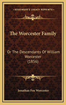 The Worcester Family the Worcester Family: Or the Descendants of William Worcester (1856) or the Descendants of William Worcester (1856)
