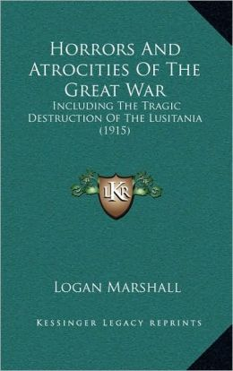 Horrors And Atrocities Of The Great War: Including The Tragic Destruction Of The Lusitania (1915)