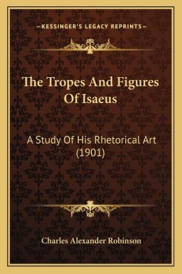 The Tropes And Figures Of Isaeus: A Study Of His Rhetorical Art (1901)