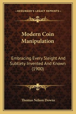 Modern Coin Manipulation: Embracing Every Sleight And Subtlety Invented And Known (1900)