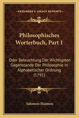 Philosophisches Worterbuch, Part 1: Oder Beleuchtung Der Wichtigsten Gegenstande Der Philosophie In Alphabetischer Ordnung (1791)