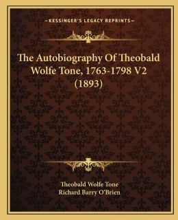 The Autobiography of Theobald Wolfe Tone, 1763-1798 V2 (1893the Autobiography of Theobald Wolfe Tone, 1763-1798 V2 (1893) )