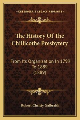 The History of the Chillicothe Presbytery: From Its Organization in 1799 to 1889 (1889)