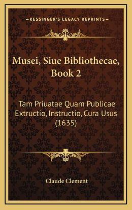 Musei, Siue Bibliothecae, Book 2: Tam Priuatae Quam Publicae Extructio, Instructio, Cura Usus (1635)