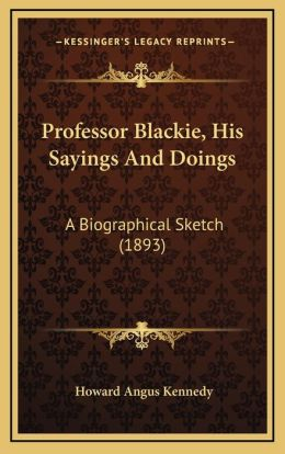 Professor Blackie, His Sayings And Doings: A Biographical Sketch (1893)