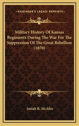 Military History Of Kansas Regiments During The War For The Suppression Of The Great Rebellion (1870)