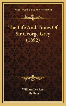 The Life And Times Of Sir George Grey (1892)