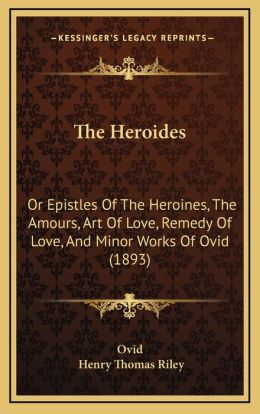 The Heroides: Or Epistles Of The Heroines, The Amours, Art Of Love, Remedy Of Love, And Minor Works Of Ovid (1893)