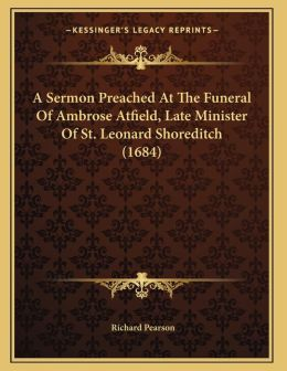 A Sermon Preached At The Funeral Of Ambrose Atfield, Late Minister Of St. Leonard Shoreditch (1684)