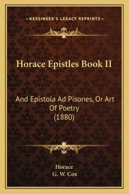 Horace Epistles Book II: And Epistola Ad Pisones, or Art of Poetry (1880) and Epistola Ad Pisones, or Art of Poetry (1880)