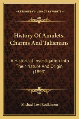 History Of Amulets, Charms And Talismans: A Historical Investigation Into Their Nature And Origin (1893)