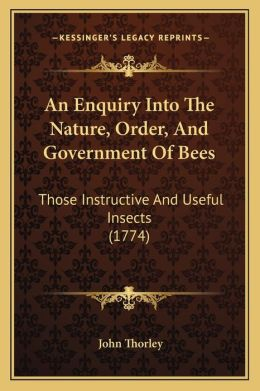 An Enquiry Into The Nature, Order, And Government Of Bees: Those Instructive And Useful Insects (1774)