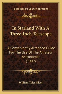 In Starland With A Three-Inch Telescope: A Conveniently Arranged Guide For The Use Of The Amateur Astronomer (1909)