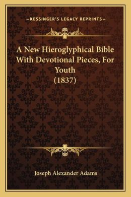 A New Hieroglyphical Bible with Devotional Pieces, for Youtha New Hieroglyphical Bible with Devotional Pieces, for Youth (1837) (1837)
