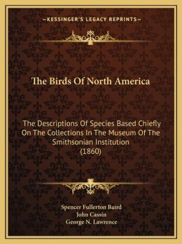 The Birds Of North America: The Descriptions Of Species Based Chiefly On The Collections In The Museum Of The Smithsonian Institution (1860)