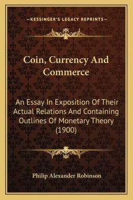 Coin, Currency And Commerce: An Essay In Exposition Of Their Actual Relations And Containing Outlines Of Monetary Theory (1900)