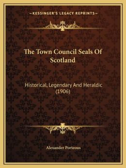 The Town Council Seals Of Scotland: Historical, Legendary And Heraldic (1906)