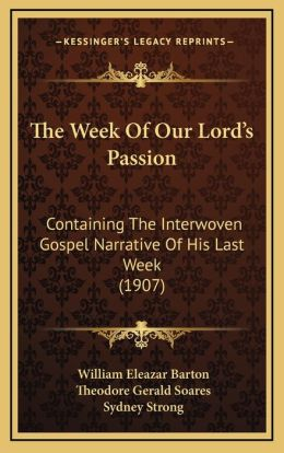 The Week Of Our Lord s Passion: Containing The Interwoven Gospel Narrative Of His Last Week (1907)