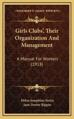 Girls Clubsa Acentsacentsa A-Acentsa Acents, Their Organization and Management: A Manual for Workers (1918)