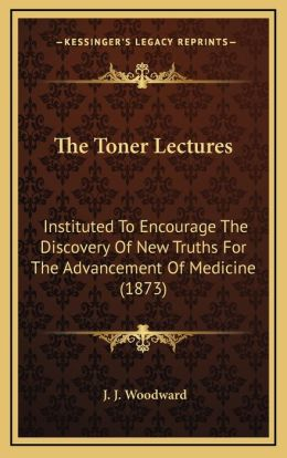 The Toner Lectures: Instituted To Encourage The Discovery Of New Truths For The Advancement Of Medicine (1873)