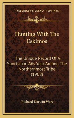 Hunting with the Eskimos: The Unique Record of a Sportsmana Acentsacentsa A-Acentsa Acentss Year Among the Northernmost Tribe (1908)