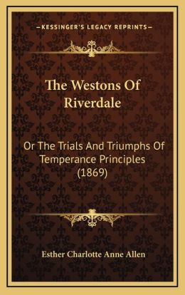 The Westons of Riverdale: Or the Trials and Triumphs of Temperance Principles (1869)