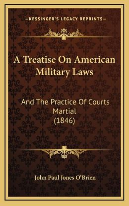 A Treatise on American Military Laws: And the Practice of Courts Martial (1846)