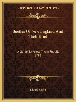 Beetles Of New England And Their Kind: A Guide To Know Them Readily (1895)