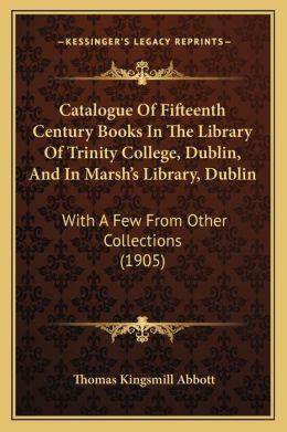 Catalogue of Fifteenth Century Books in the Library of Trinity College, Dublin, and in Marshacentsa -A Centss Library, Dublin: With a Few from Other C