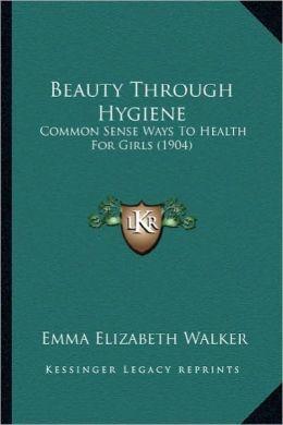 Beauty Through Hygiene: Common Sense Ways to Health for Girls (1904)