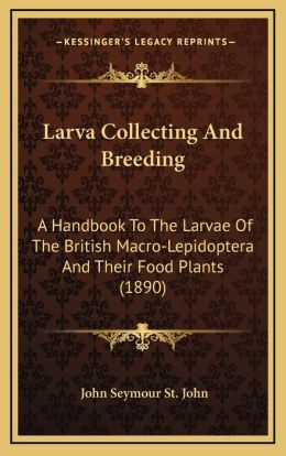 Larva Collecting And Breeding: A Handbook To The Larvae Of The British Macro-Lepidoptera And Their Food Plants (1890)
