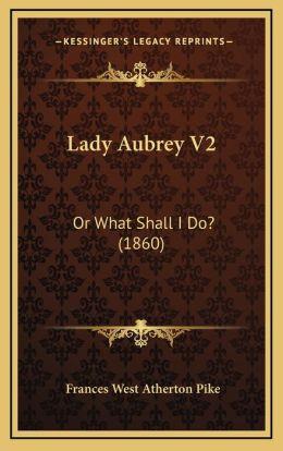 Lady Aubrey V2: Or What Shall I Do? (1860)