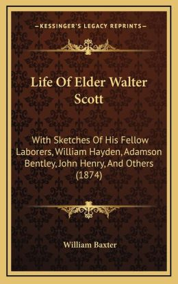 Life Of Elder Walter Scott: With Sketches Of His Fellow Laborers, William Hayden, Adamson Bentley, John Henry, And Others (1874)