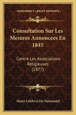 Consultation Sur Les Mesures Annoncees En 1845: Contre Les Associations Religieuses (1877)