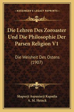 Die Lehren Des Zoroaster Und Die Philosophie Der Parsen Religion V1: Die Weisheit Des Ostens (1907)