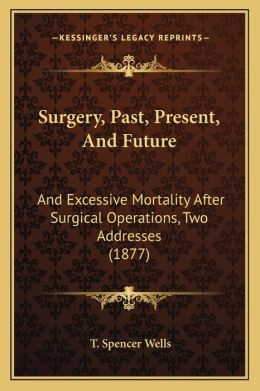 Surgery, Past, Present, and Future: And Excessive Mortality After Surgical Operations, Two Addresses (1877)