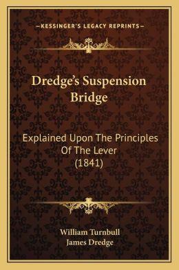 Dredge's Suspension Bridge: Explained Upon The Principles Of The Lever (1841)
