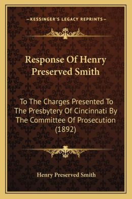 Response of Henry Preserved Smith: To the Charges Presented to the Presbytery of Cincinnati by the Committee of Prosecution (1892)