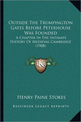Outside the Trumpington Gates Before Peterhouse Was Founded: A Chapter in the Intimate History of Medieval Cambridge (1908)