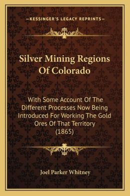 Silver Mining Regions of Colorado: With Some Account of the Different Processes Now Being Introduced for Working the Gold Ores of That Territory (1865
