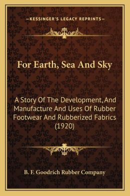 For Earth, Sea and Sky: A Story of the Development, and Manufacture and Uses of Rubber Footwear and Rubberized Fabrics (1920)