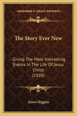 The Story Ever New: Giving the Most Interesting Events in the Life of Jesus Christ (1920)
