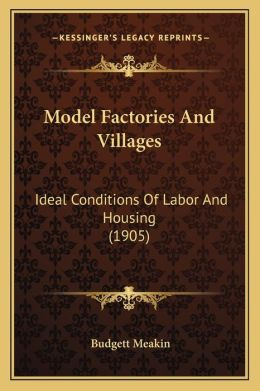 Model Factories And Villages: Ideal Conditions Of Labor And Housing (1905)