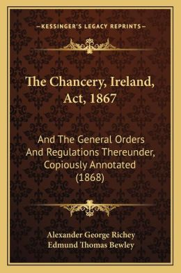 The Chancery, Ireland, Act, 1867: And The General Orders And Regulations Thereunder, Copiously Annotated (1868)