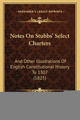 Notes On Stubbs' Select Charters: And Other Illustrations Of English Constitutional History To 1307 (1825)