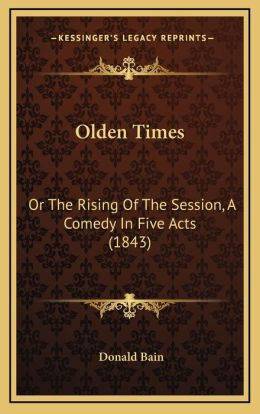Olden Times: Or The Rising Of The Session, A Comedy In Five Acts (1843)