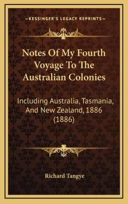 Notes Of My Fourth Voyage To The Australian Colonies: Including Australia, Tasmania, And New Zealand, 1886 (1886)