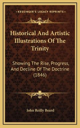 Historical And Artistic Illustrations Of The Trinity: Showing The Rise, Progress, And Decline Of The Doctrine (1846)