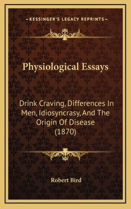 Physiological Essays: Drink Craving, Differences In Men, Idiosyncrasy, And The Origin Of Disease (1870)