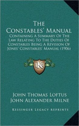 The Constables' Manual: Containing A Summary Of The Law Relating To The Duties Of Constables Being A Revision Of Jones' Constables' Manual (1906)